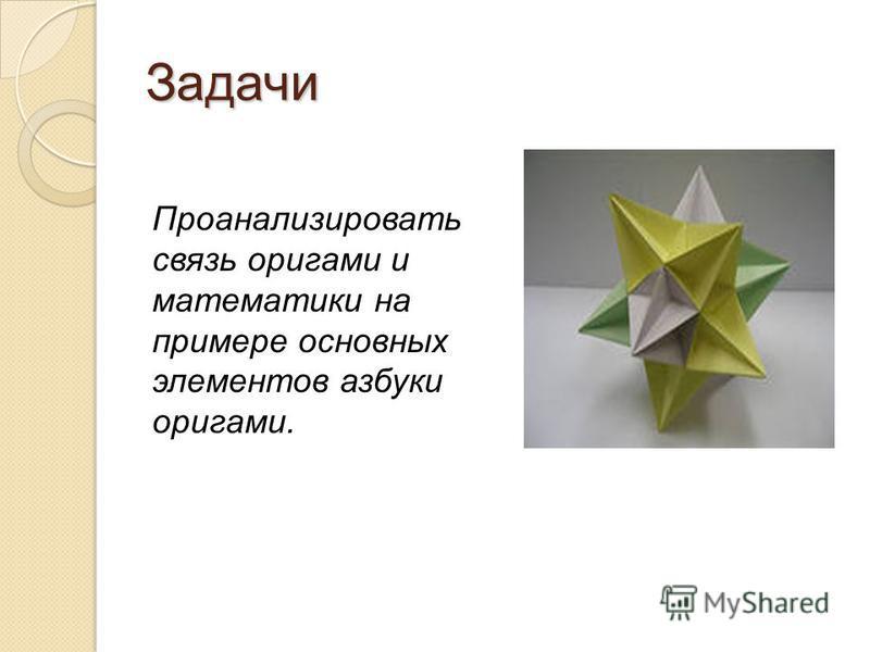 Задачи Проанализировать связь оригами и математики на примере основных элементов азбуки оригами.