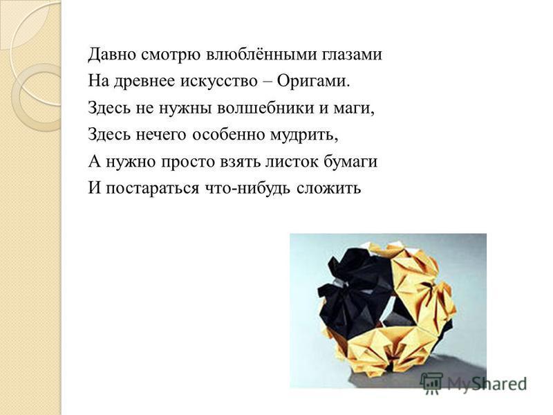 Давно смотрю влюблёнными глазами На древнее искусство – Оригами. Здесь не нужны волшебники и маги, Здесь нечего особенно мудрить, А нужно просто взять листок бумаги И постараться что-нибудь сложить