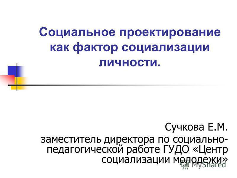 Социальное проектирование как фактор социализации личности. Сучкова Е.М. заместитель директора по социально- педагогической работе ГУДО «Центр социализации молодежи»