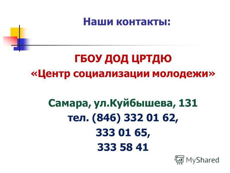 ГБОУ ДОД ЦРТДЮ «Центр социализации молодежи» Самара, ул.Куйбышева, 131 тел. (846) 332 01 62, 333 01 65, 333 58 41 Наши контакты: