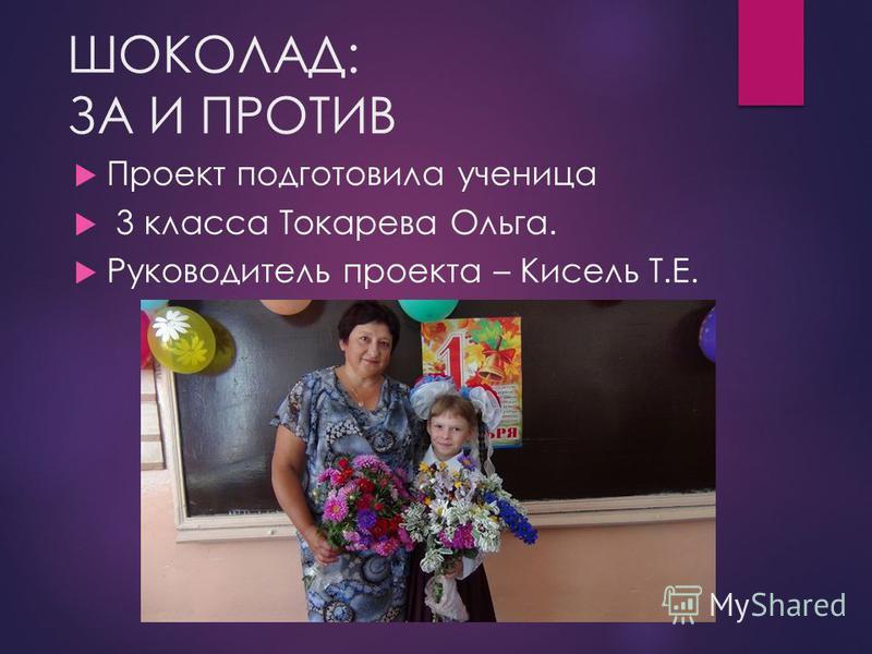 ШОКОЛАД: ЗА И ПРОТИВ Проект подготовила ученица 3 класса Токарева Ольга. Руководитель проекта – Кисель Т.Е.