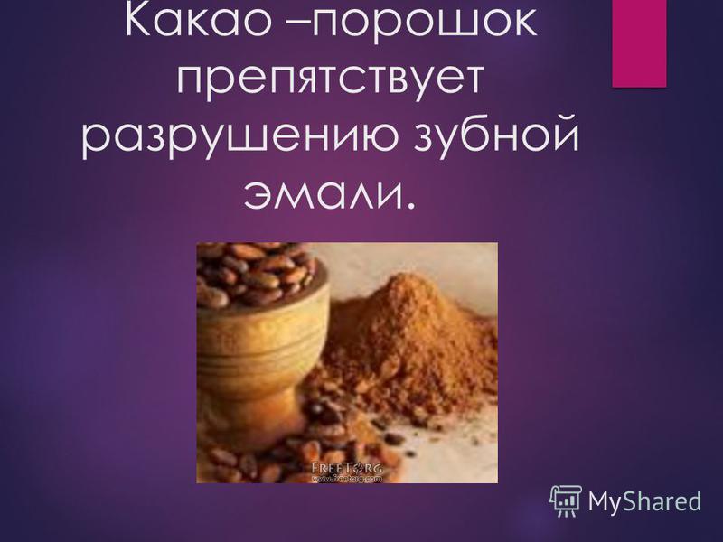Какао –порошок препятствует разрушению зубной эмали.
