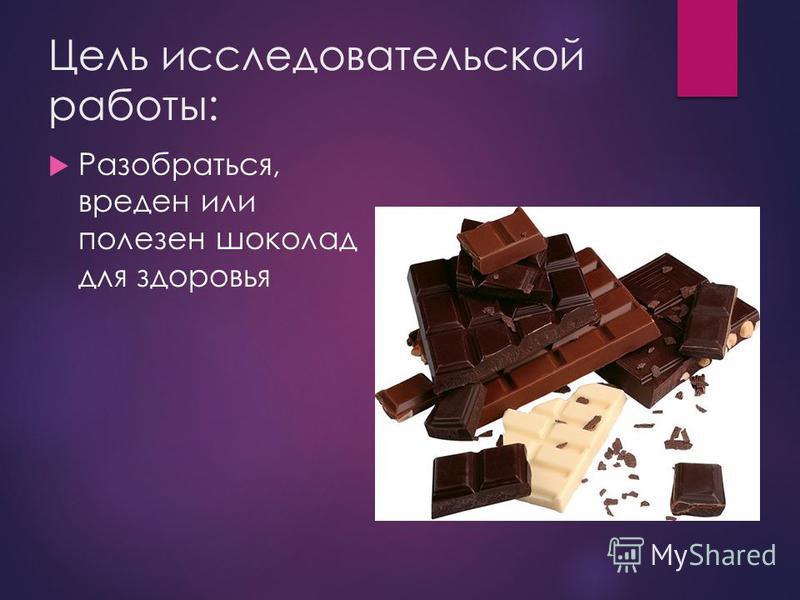Цель исследовательской работы: Разобраться, вреден или полезен шоколад для здоровья