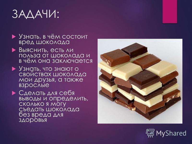 ЗАДАЧИ: Узнать, в чём состоит вред шоколада Выяснить, есть ли польза от шоколада и в чём она заключается Узнать, что знают о свойствах шоколада мои друзья, а также взрослые Сделать для себя выводы и определить, сколько я могу съедать шоколада без вре