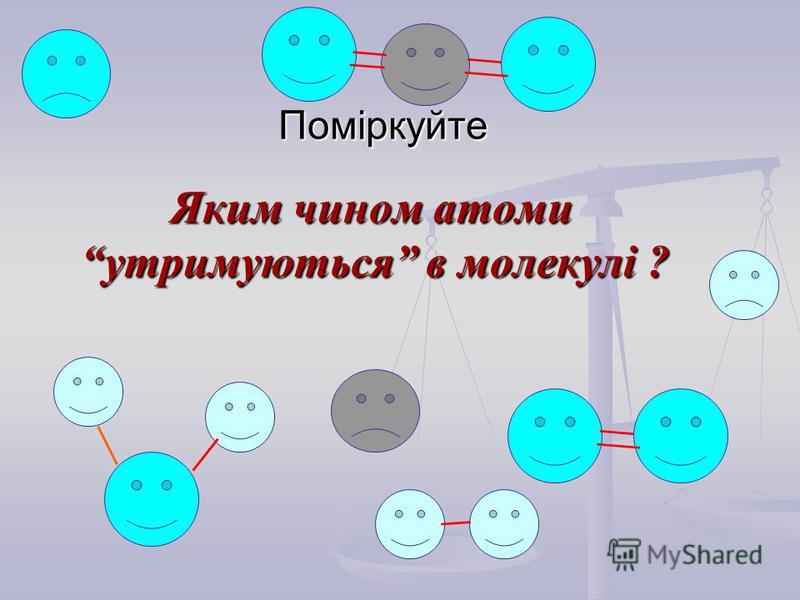 Поміркуйте Яким чином атоми утримуються в молекулі ? Яким чином атоми утримуються в молекулі ?