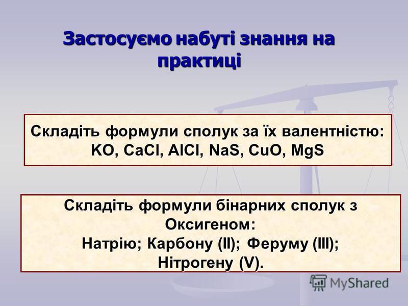 Складіть формули сполук за їх валентністю: KO, CaCl, AlCl, NaS, CuO, MgS Складіть формули бінарних сполук з Оксигеном: Натрію; Карбону (ІІ); Феруму (ІІІ); Нітрогену (V). Застосуємо набуті знання на практиці