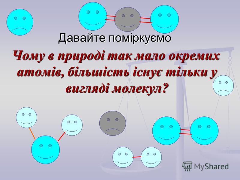Давайте поміркуємо Чому в природі так мало окремих атомів, більшість існує тільки у вигляді молекул? Чому в природі так мало окремих атомів, більшість існує тільки у вигляді молекул?