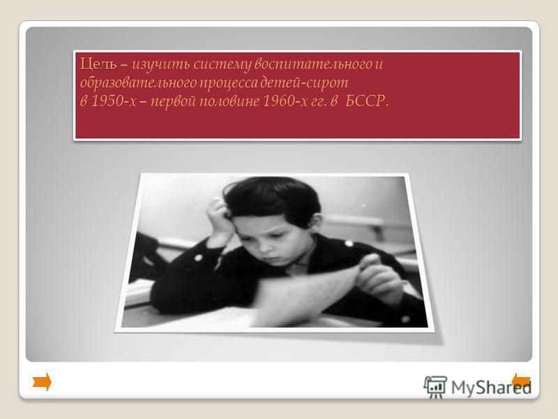 Цель Цель – изучить систему воспитательного и образовательного процесса детей-сирот в 1950-х – первой половине 1960-х гг. в БССР. Цель Цель – изучить систему воспитательного и образовательного процесса детей-сирот в 1950-х – первой половине 1960-х гг