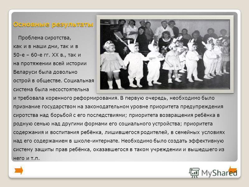 Основные результаты Проблема сиротства, как и в наши дни, так и в 50-е – 60-е гг. XX в., так и на протяжении всей истории Беларуси была довольно острой в обществе. Социальная система была несостоятельна и требовала коренного реформирования. В первую