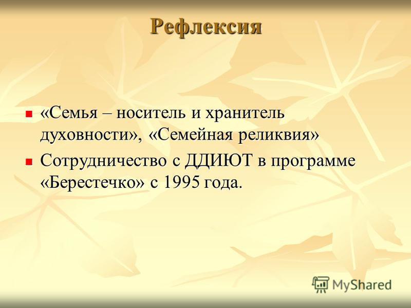 Рефлексия «Семья – носитель и хранитель духовности», «Семейная реликвия» «Семья – носитель и хранитель духовности», «Семейная реликвия» Сотрудничество с ДДИЮТ в программе «Берестечко» с 1995 года. Сотрудничество с ДДИЮТ в программе «Берестечко» с 199