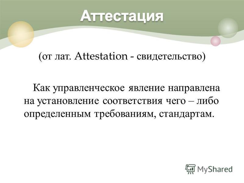 ( от лат. Attestation - свидетельство ) Как управленческое явление направлена на установление соответствия чего – либо определенным требованиям, стандартам.