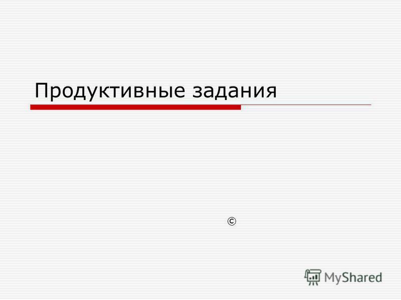 Продуктивные задания ©