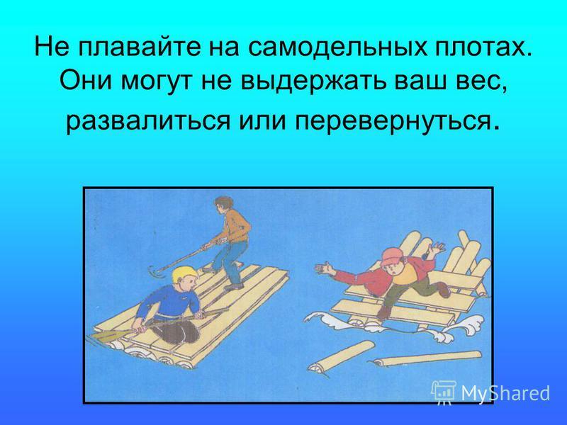 Не плавайте на самодельных плотах. Они могут не выдержать ваш вес, развалиться или перевернуться.