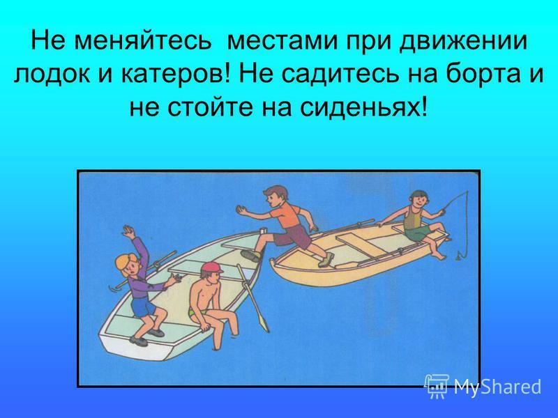 Не меняйтесь местами при движении лодок и катеров! Не садитесь на борта и не стойте на сиденьях!
