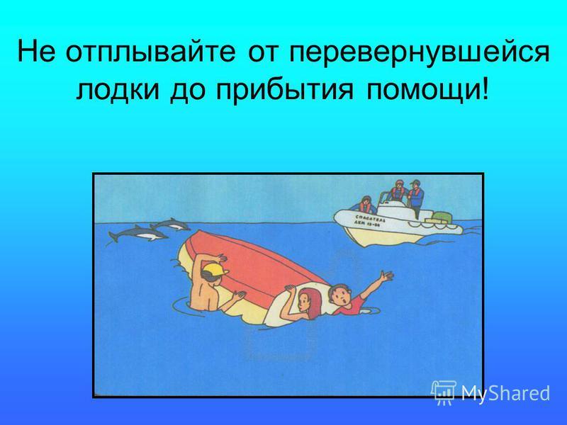 Не отплывайте от перевернувшейся лодки до прибытия помощи!