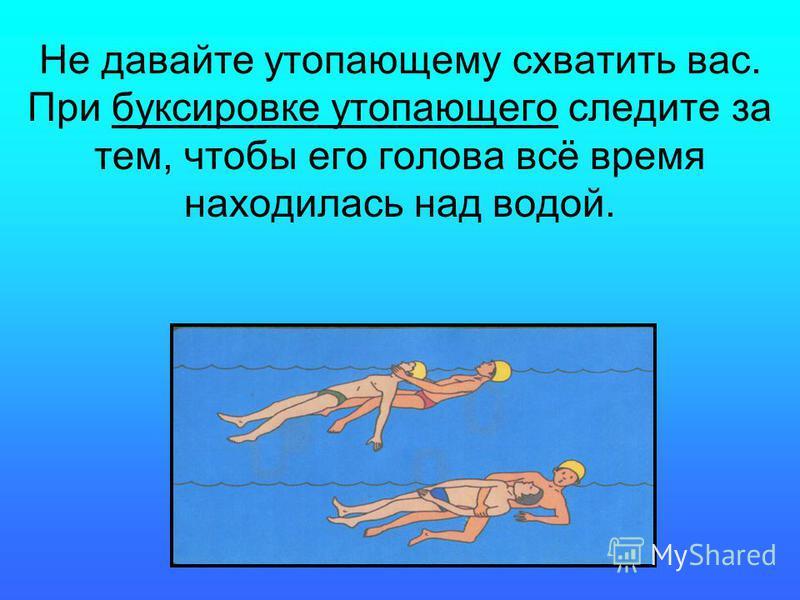 Не давайте утопающему схватить вас. При буксировке утопающего следите за тем, чтобы его голова всё время находилась над водой.