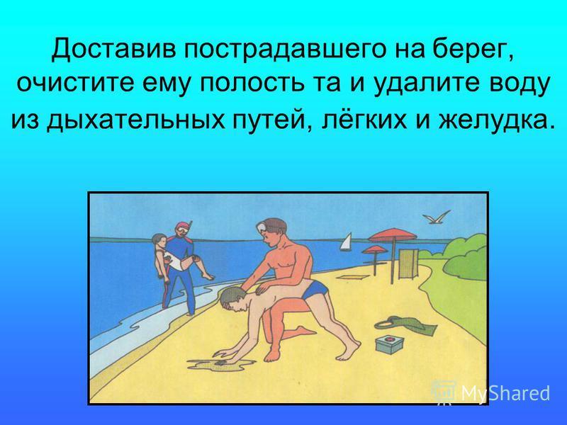 Доставив пострадавшего на берег, очистите ему полость та и удалите воду из дыхательных путей, лёгких и желудка.