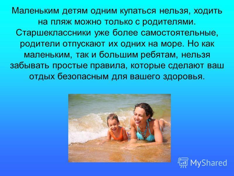Маленьким детям одним купаться нельзя, ходить на пляж можно только с родителями. Старшеклассники уже более самостоятельные, родители отпускают их одних на море. Но как маленьким, так и большим ребятам, нельзя забывать простые правила, которые сделают
