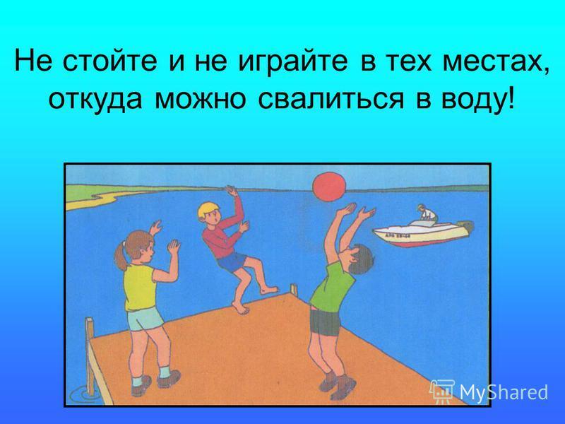 Не стойте и не играйте в тех местах, откуда можно свалиться в воду!