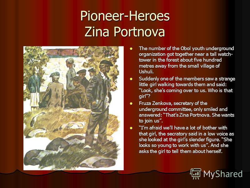 Pioneer-Heroes Zina Portnova The number of the Obol youth underground organization got together near a tall watch- tower in the forest about five hundred metres away from the small village of Ushuli. The number of the Obol youth underground organizat