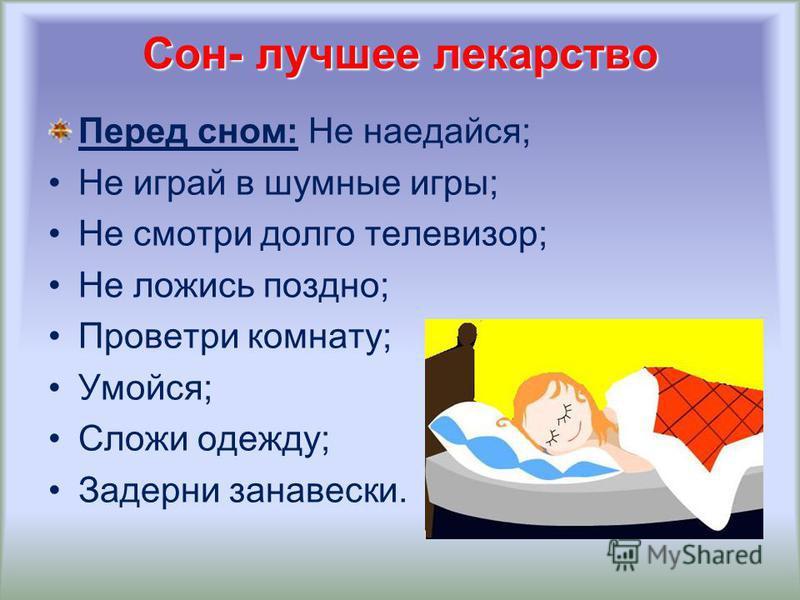Сон- лучшее лекарство Перед сном: Не наедайся; Не играй в шумные игры; Не смотри долго телевизор; Не ложись поздно; Проветри комнату; Умойся; Сложи одежду; Задерни занавески.