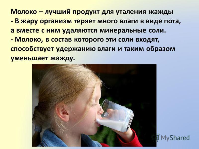 Молоко – лучший продукт для утоления жажды - В жару организм теряет много влаги в виде пота, а вместе с ним удаляются минеральные соли. - Молоко, в состав которого эти соли входят, способствует удержанию влаги и таким образом уменьшает жажду.