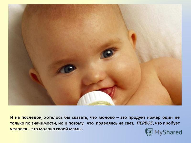 И на последок, хотелось бы сказать, что молоко – это продукт номер один не только по значимости, но и потому, что появляясь на свет, ПЕРВОЕ, что пробует человек – это молоко своей мамы.