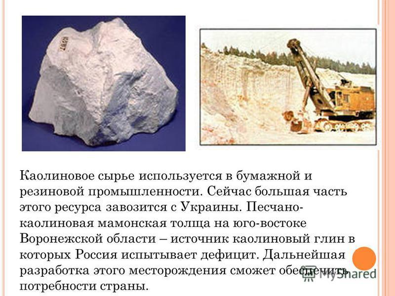 Каолиновое сырье используется в бумажной и резиновой промышленности. Сейчас большая часть этого ресурса завозится с Украины. Песчано- каолиновая масонская толща на юго-востоке Воронежской области – источник каолиновый глин в которых Россия испытывает