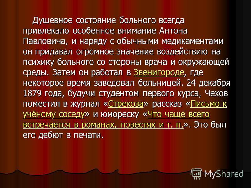 Душевное состояние больного всегда привлекало особенное внимание Антона Павловича, и наряду с обычными медикаментами он придавал огромное значение воздействию на психику больного со стороны врача и окружающей среды. Затем он работал в Звенигороде, гд