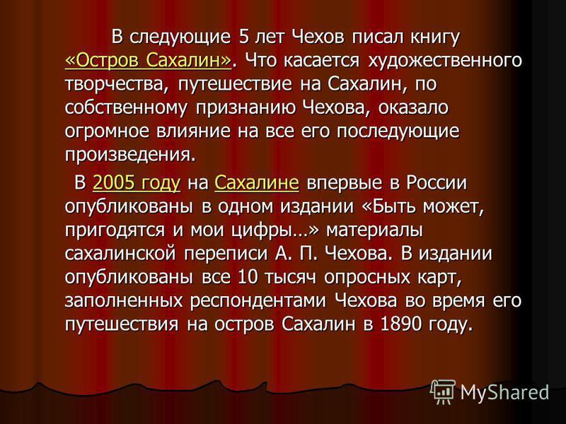 В следующие 5 лет Чехов писал книгу «Остров Сахалин». Что касается художественного творчества, путешествие на Сахалин, по собственному признанию Чехова, оказало огромное влияние на все его последующие произведения. В следующие 5 лет Чехов писал книгу