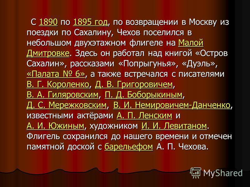 э С 1890 по 1895 год, по возвращении в Москву из поездки по Сахалину, Чехов поселился в небольшом двухэтажном флигеле на Малой Дмитровке. Здесь он работал над книгой «Остров Сахалин», рассказами «Попрыгунья», «Дуэль», «Палата 6», а также встречался с