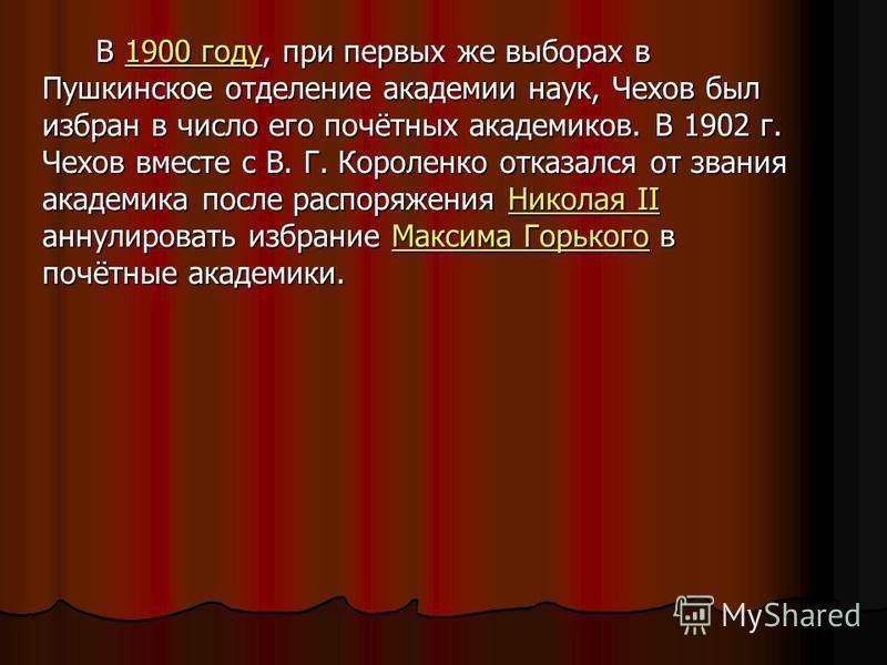 Э В 1900 году, при первых же выборах в Пушкинское отделение академии наук, Чехов был избран в число его почётных академиков. В 1902 г. Чехов вместе с В. Г. Короленко отказался от звания академика после распоряжения Николая II аннулировать избрание Ма