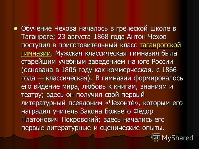 Обучение Чехова началось в греческой школе в Таганроге; 23 августа 1868 года Антон Чехов поступил в приготовительный класс таганрогской гимназии. Мужская классическая гимназия была старейшим учебным заведением на юге России (основана в 1806 году как