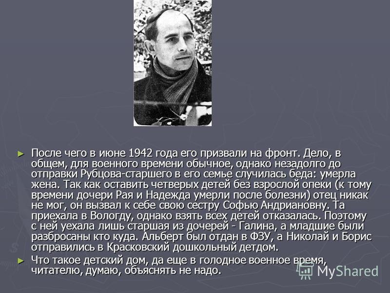 После чего в июне 1942 года его призвали на фронт. Дело, в общем, для военного времени обычное, однако незадолго до отправки Рубцова-старшего в его семье случилась беда: умерла жена. Так как оставить четверых детей без взрослой опеки (к тому времени
