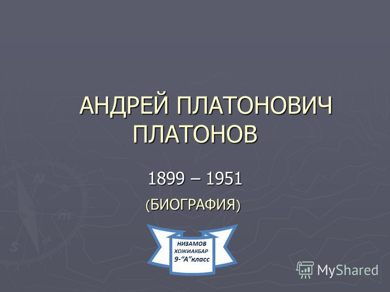 АНДРЕЙ ПЛАТОНОВИЧ ПЛАТОНОВ АНДРЕЙ ПЛАТОНОВИЧ ПЛАТОНОВ 1899 – 1951 ( БИОГРАФИЯ ) ( БИОГРАФИЯ ) НИЗАМОВ ХОЖИАКБАР 9-Aкласс