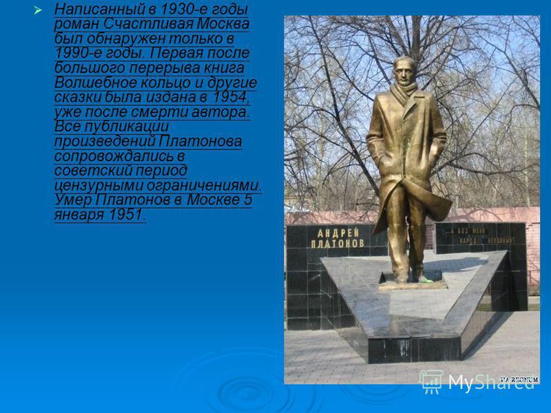 Написанный в 1930-е годы роман Счастливая Москва был обнаружен только в 1990-е годы. Первая после большого перерыва книга Волшебное кольцо и другие сказки была издана в 1954, уже после смерти автора. Все публикации произведений Платонова сопровождали