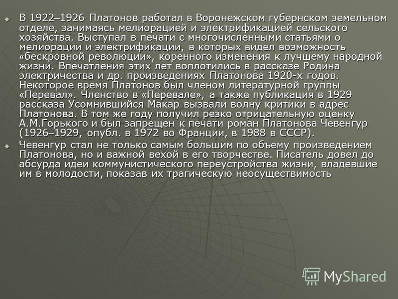 В 1922 – 1926 Платонов работал в Воронежском губернском земельном отделе, занимаясь мелиорацией и электрификацией сельского хозяйства. Выступал в печати с многочисленными статьями о мелиорации и электрификации, в которых видел возможность « бескровно