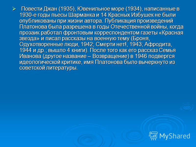 Повести Джан (1935), Ювенильное море (1934), написанные в 1930-е годы пьесы Шарманка и 14 Красных Избушек не были опубликованы при жизни автора. Публикация произведений Платонова была разрешена в годы Отечественной войны, когда прозаик работал фронто