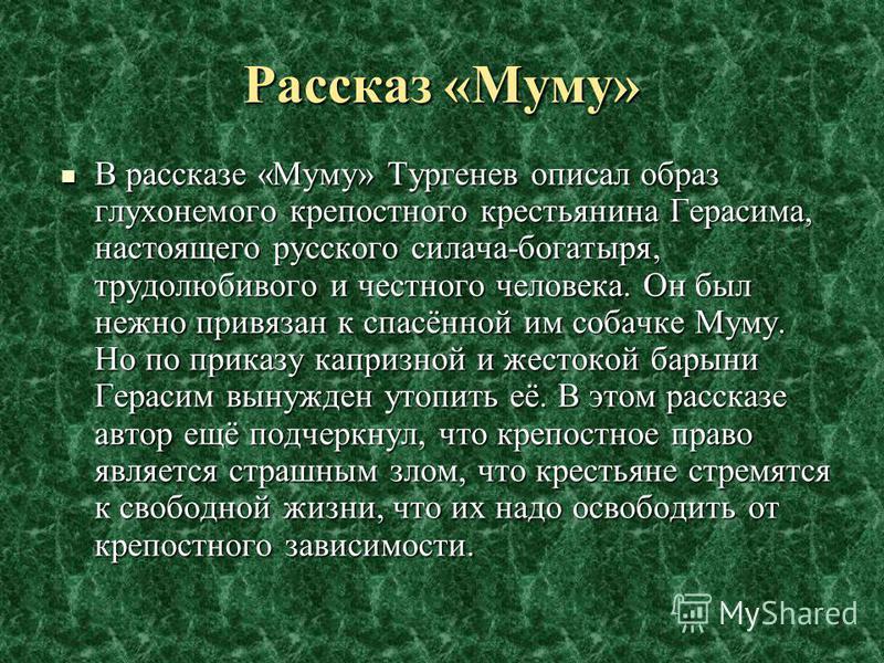В рассказе «Муму» Тургенев описал образ глухонемого крепостного крестьянина Герасима, настоящего русского силача-богатыря, трудолюбивого и честного человека. Он был нежно привязан к спасённой им собачке Муму. Но по приказу капризной и жестокой барыни