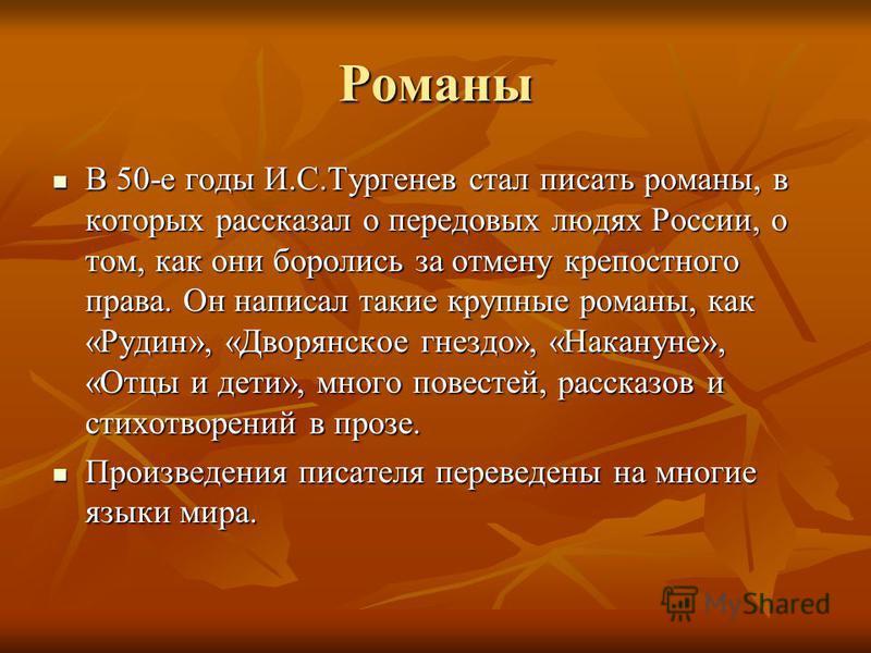 Романы В 50-е годы И.С.Тургенев стал писать романы, в которых рассказал о передовых людях России, о том, как они боролись за отмену крепостного права. Он написал такие крупные романы, как «Рудин», «Дворянское гнездо», «Накануне», «Отцы и дети», много