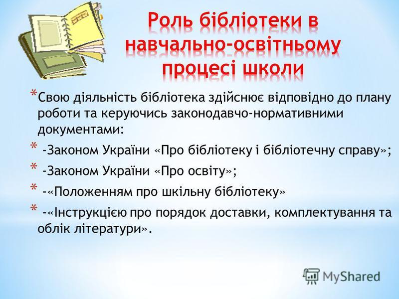 * Свою діяльність бібліотека здійснює відповідно до плану роботи та керуючись законодавчо-нормативними документами: * -Законом України «Про бібліотеку і бібліотечну справу»; * -Законом України «Про освіту»; * -«Положенням про шкільну бібліотеку» * -«