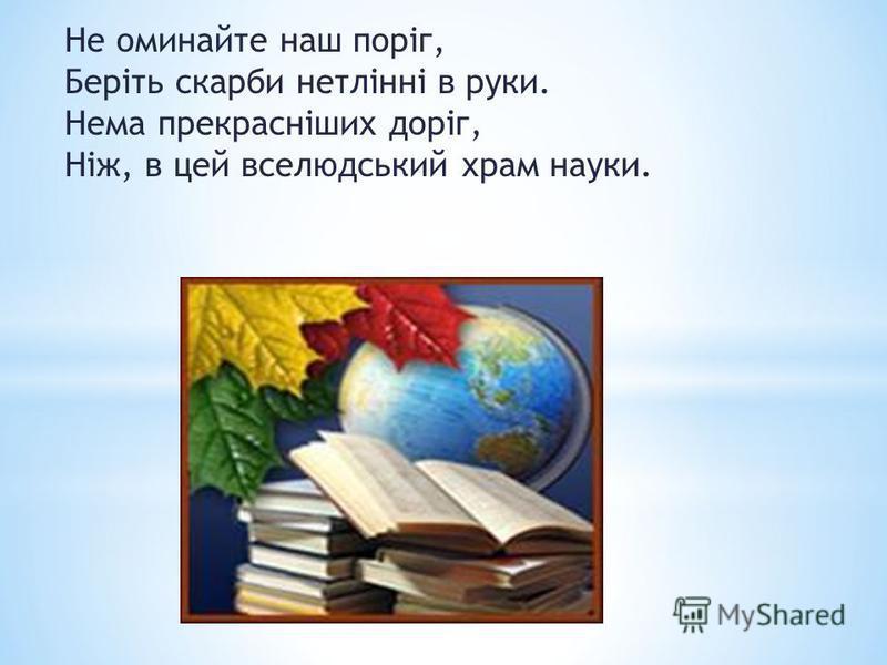 Не оминайте наш поріг, Беріть скарби нетлінні в руки. Нема прекрасніших доріг, Ніж, в цей вселюдський храм науки.