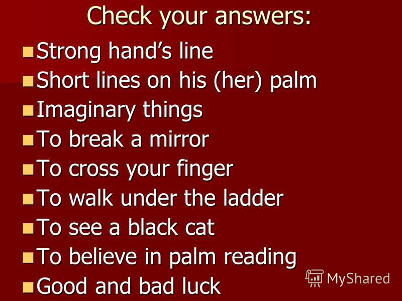 Check your answers: Strong hands line Short lines on his (her) palm Imaginary things To break a mirror To cross your finger To walk under the ladder To see a black cat To believe in palm reading Good and bad luck