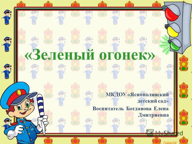 «Зеленый огонек» МКДОУ «Яснополянский детский сад» Воспитатель Богданова Елена Дмитриевна
