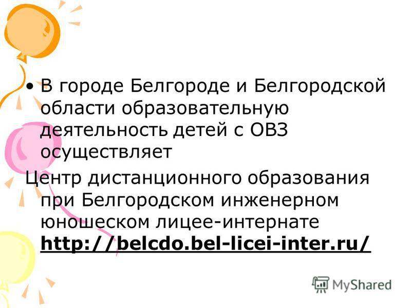 В городе Белгороде и Белгородской области образовательную деятельность детей с ОВЗ осуществляет Центр дистанционного образования при Белгородском инженерном юношеском лицее-интернате http://belcdo.bel-licei-inter.ru/
