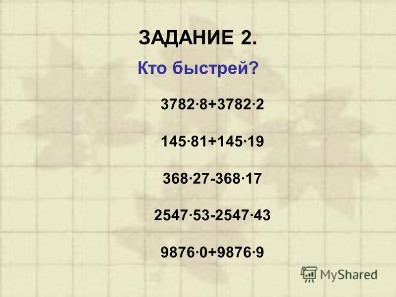 ЗАДАНИЕ 2. Кто быстрей? 3782·8+3782·2 145·81+145·19 368·27-368·17 2547·53-2547·43 9876·0+9876·9
