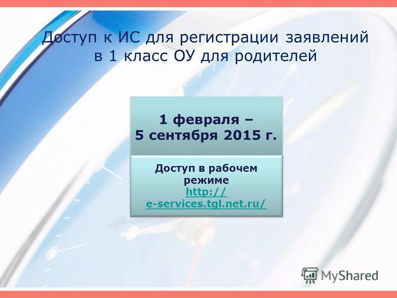 Доступ к ИС для регистрации заявлений в 1 класс ОУ для родителей 1 февраля – 5 сентября 2015 г. 1 февраля – 5 сентября 2015 г. Доступ в рабочем режиме http:// e-services.tgl.net.ru/ Доступ в рабочем режиме http:// e-services.tgl.net.ru/