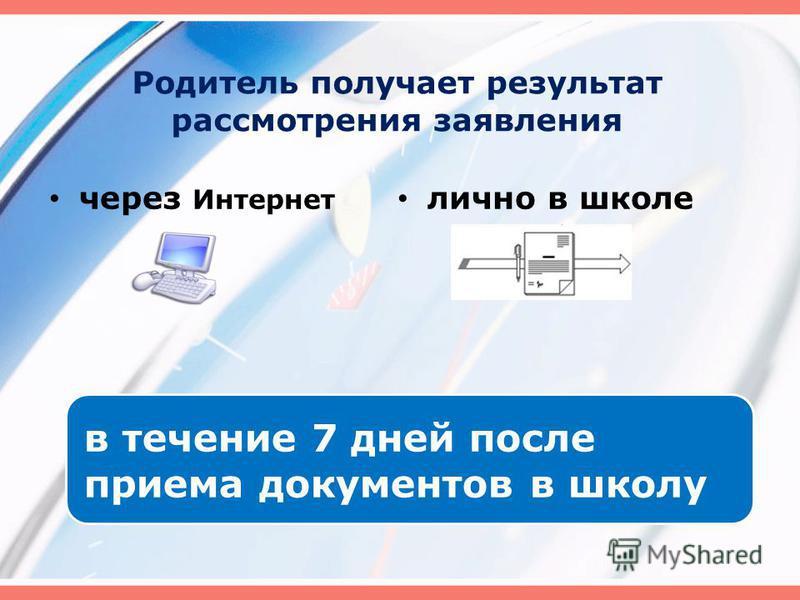 Родитель получает результат рассмотрения заявления в течение 7 дней после приема документов в школу через Интернет лично в школе