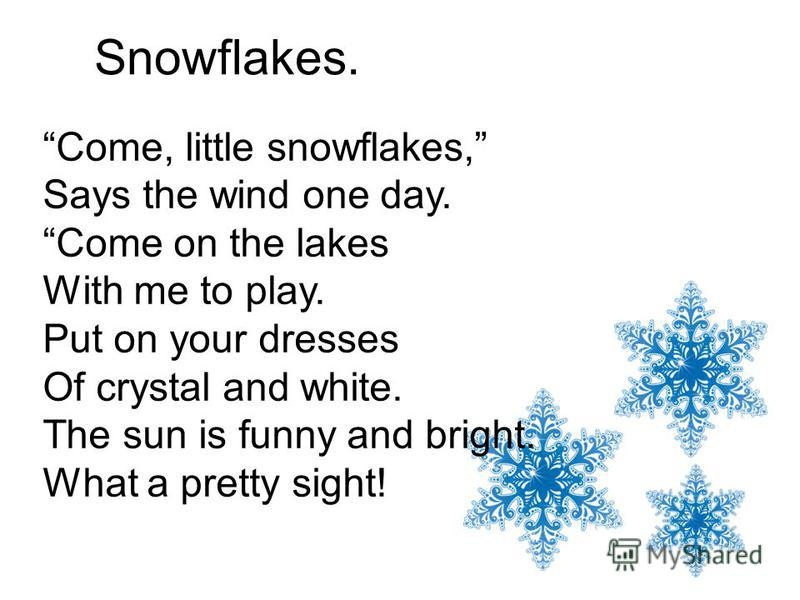 Snowflakes. Come, little snowflakes, Says the wind one day. Come on the lakes With me to play. Put on your dresses Of crystal and white. The sun is funny and bright. What a pretty sight!
