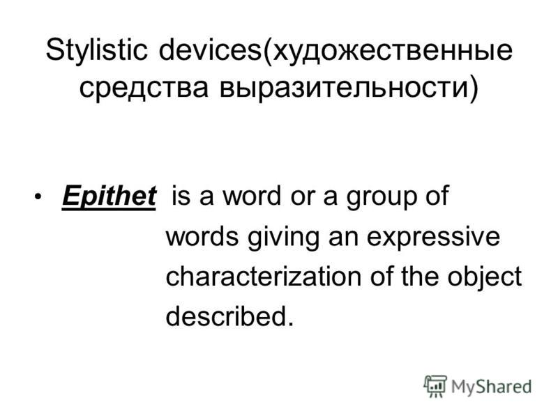 Stylistic devices(художественные средства выразительности) Epithet is a word or a group of words giving an expressive characterization of the object described.